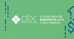 PIX: O novo meio de pagamento para o seu negócio